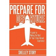 Prepare for Departure: A Guide to Making the Most of Your Study Abroad Experience, Paperback/Shelley Story