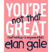 You're Not That Great: (But Neither Is Anyone Else), Hardcover