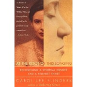At the Root of This Longing: Reconciling a Spiritual Hunger and a Feminist Thirst, Paperback/Carol L. Flinders