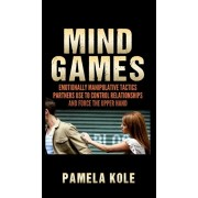 Mind Games: Emotionally Manipulative Tactics Partners Use to Control Relationships and Force the Upper Hand - Recognize and Beat T, Hardcover/Pamela Kole