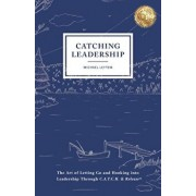 Catching Leadership: The Art of Letting Go and Hooking into Leadership Through C.A.T.C.H. & Release(R), Paperback/Michael Leytem