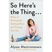 So Here's the Thing . . .: Notes on Growing Up, Getting Older, and Trusting Your Gut, Hardcover/Alyssa Mastromonaco