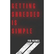 Getting Shredded Is Simple: How to Transform Your Body Quickly with Common Sense, Paperback/Paul C. Maxwell