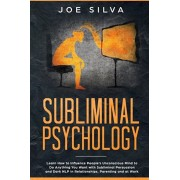 Subliminal Psychology: Learn How to Influence People's Unconscious Mind to Do Anything You Want with Subliminal Persuasion and Dark NLP in Re, Paperback/Joe Silva