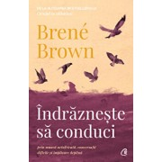 Indrazneste sa conduci prin munca neinfricata, conversatii dificile si implicare deplina/Brene Brown