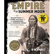 Empire of the Summer Moon: Quanah Parker and the Rise and Fall of the Comanches, the Most Powerful Indian Tribe in American History/S. C. Gwynne