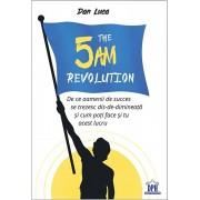 The 5 Am Revolution - De ce oamenii de succes se trezesc dis-de-dimineata si cum poti face si tu acest lucru/Dan Luca