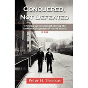 Conquered, Not Defeated: Growing Up in Denmark During the German Occupation of World War II, Paperback/Peter H. Tveskov