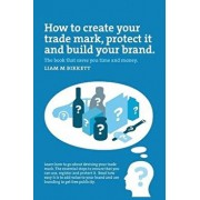 How to Create a Trade Mark, Protect It and Build Your Brand: Liam Birkett, Paperback/Liam M. Birkett