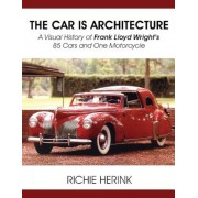 The Car Is Architecture - A Visual History of Frank Lloyd Wright's 85 Cars and One Motorcycle, Paperback