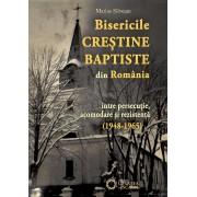 Bisericile Crestine Baptiste din Romania intre persecutie, acomodare si rezistenta (1948-1965)
