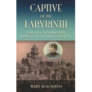 Captive of the Labyrinth: Sarah L. Winchester, Heiress to the Rifle Fortune, Paperback