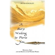 A Story Waiting to Pierce You: Mongolia, Tibet and the Destiny of the Western World, Paperback/Peter Kingsley