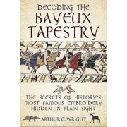 Decoding the Bayeux Tapestry: The Secrets of History's Most Famous Embriodery Hidden in Plain Sight, Hardcover/Arthur Colin Wright