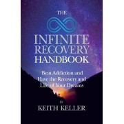 The Infinite Recovery Handbook: Beat Addiction and Have the Recovery and Life of Your Dreams, Paperback/Keith Keller