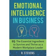 Emotional Intelligence in Business: EQ: The Essential Ingredient to Survive and Thrive as a Modern Workplace Leader, Paperback/R. Stevens