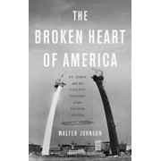 The Broken Heart of America: St. Louis and the Violent History of the United States, Hardcover/Walter Johnson