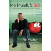 Me, Myself & Bob: A True Story about Dreams, God, and Talking Vegetables, Paperback