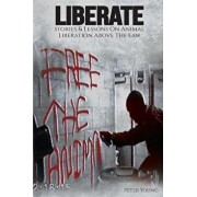 Liberate: Animal Liberation Above the Law, Stories and Lessons on the Animal Liberation Front, Animal Rights Activism, & the Ani, Paperback/Peter Young