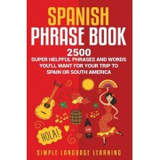 Spanish Phrase Book: 2500 Super Helpful Phrases and Words You'll Want for Your Trip to Spain or South America, Paperback/Simple Language Learning