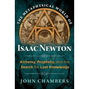 The Metaphysical World of Isaac Newton: Alchemy, Prophecy, and the Search for Lost Knowledge, Hardcover