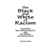 The Black and White of Racism: A commentary from a different perspective about Race Relations and reason for alarm, Paperback/Waylon Allen