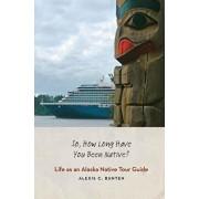 So, How Long Have You Been Native?: Life as an Alaska Native Tour Guide, Hardcover/Alexis C. Bunten