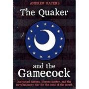 The Quaker and the Gamecock: Nathanael Greene, Thomas Sumter, and the Revolutionary War for the Soul of the South, Hardcover/Andrew Waters