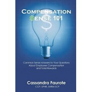Compensation Sense 101: Common Sense Answers to Your Questions about Employee Compensation and Total Rewards, Paperback/Cassandra Faurote