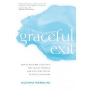 Graceful Exit: How to Advocate Effectively, Take Care of Yourself, and Be Present for the Death of a Loved One, Paperback/Gustavo Ferrer