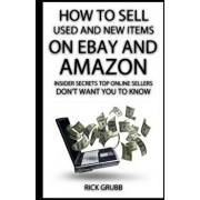 How to Sell Used and New Items on Ebay and Amazon: Insider Secrets Top Online Sellers Don't Want You to Know, Paperback/Rick Grubb