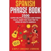 Spanish Phrase Book: 2500 Super Helpful Phrases and Words You'll Want for Your Trip to Spain or South America, Hardcover/Simple Language Learning