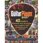 The Guitar Player Book: 40 Years of Interviews, Gear, and Lessons from the World's Most Celebrated Guitar Magazine, Paperback/Hal Leonard