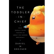 The Toddler in Chief: What Donald Trump Teaches Us about the Modern Presidency, Paperback/Daniel W. Drezner