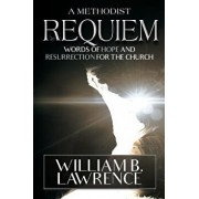 A Methodist Requiem: Words of Hope and Resurrection for the Church, Paperback/William B. Lawrence