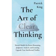 The Art of Clear Thinking: Mental Models for Better Reasoning, Judgment, Analysis, and Learning. Upgrade Your Intellectual Toolkit., Hardcover/Patrick King