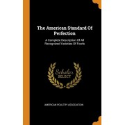 The American Standard of Perfection: A Complete Description of All Recognized Varieties of Fowls, Hardcover/American Poultry Association