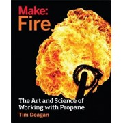 Make: Fire: The Art and Science of Working with Propane, Paperback/Tim Deagan