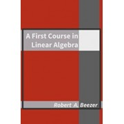 A First Course in Linear Algebra, Hardcover/Robert A. Beezer