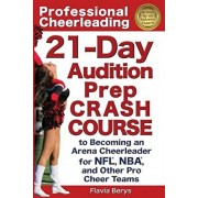 Professional Cheerleading: 21-Day Audition Prep Crash Course: to Becoming an Arena Cheerleader for NFL, NBA, and Other Pro Cheer Teams, Paperback/Flavia Berys
