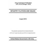Army Techniques Publication Atp 3-21.8 Infantry Platoon and Squad Change 1 August 2016, Paperback/United States Government Us Army