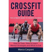 Crossfit Guide: The Ultimate Guide to Crossfit Training! How to Train, How to Learn Mental Strategies and What to Eat., Paperback/Marco Caspani