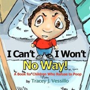 I Can't, I Won't, No Way!: A Book for Children Who Refuse to Poop, Paperback/Tracey J. Vessillo
