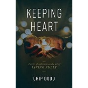 Keeping Heart: A Series of Reflections on the Art of Living Fully, Paperback/Chip Dodd