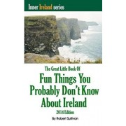 The Great Little Book of Fun Things You Probably Don't Know about Ireland: Unusual Facts, Quotes, News Items, Proverbs and More about the Irish World,, Paperback/Robert Sullivan