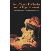 Forty Years a Fur Trader on the Upper Missouri: The Personal Narrative of Charles Larpenteur, 1833-1872, Paperback/Charles Larpenteur