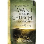 So You Don't Want to Go to Church Anymore: An Unexpected Journey Into the Reality of the Father's Family, Paperback