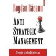 Anti strategic management. Teorie si studii de caz - Bogdan Bacanu