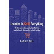 Location Is (Still) Everything: The Surprising Influence of the Real World on How We Search, Shop, and Sell in the Virtual One, Hardcover/David R. Bell