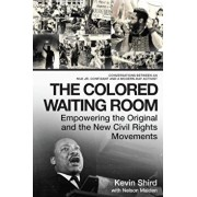 The Colored Waiting Room: Empowering the Original and the New Civil Rights Movements; Conversations Between an MLK Jr. Confidant and a Modern-Da, Hardcover/Kevin Shird